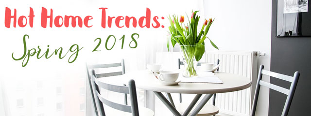 Hot Home Trends: Spring 2018